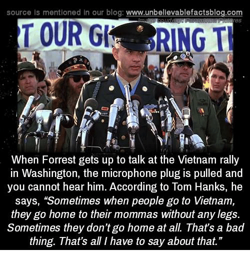 """Tom Hank: source Is mentioned In our blog  www.unbelievablefactsblog.com  TOUR  RING TH  When Forrest gets up to talk at the Vietnam rally  in Washington, the microphone plug is pulled and  you cannot hear him. According to Tom Hanks, he  says, """"Sometimes when people go to Vietnam,  they go home to their mommas without any legs.  Sometimes they don't go home at all. That's a bad  thing. That's all I have to say about that."""""""