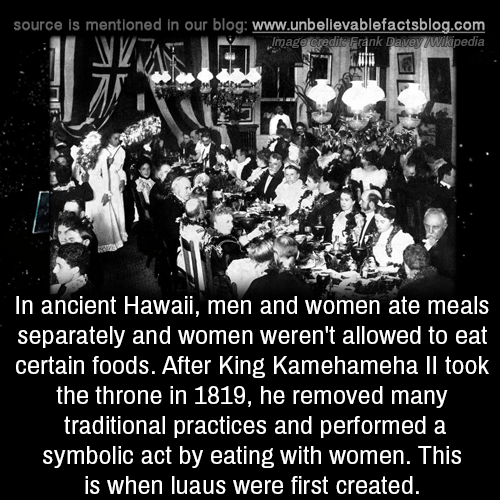 separately: source is mentioned in our blog: www.unbelilevablefactsblog.co  nk Davey Wikipedia  mag  In ancient Hawaii, men and women ate meals  separately and women weren't allowed to eat  certain foods. After King Kamehameha Il took  the throne in 1819, he removed many  traditional practices and performed a  symbolic act by eating with women. This  is when luaus were first created