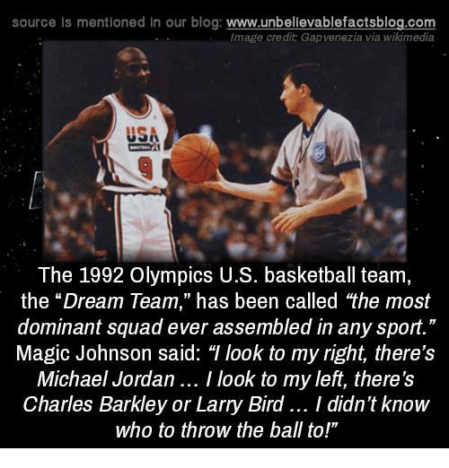 "Charles Barkley: source Is mentioned in our blog: www.unbellevablefactsblog.co  Image credit Gapvenezia via wikimedia  USA  The 1992 Olympics U.S. basketball team,  the ""Dream Team,"" has been called the most  dominant squad ever assembled in any sport.""  Magic Johnson said: T look to my right, there's  Michael Jordan.. I look to my left, there's  Charles Barkley or Larry Bird.. I didn't know  who to throw the ball to!"