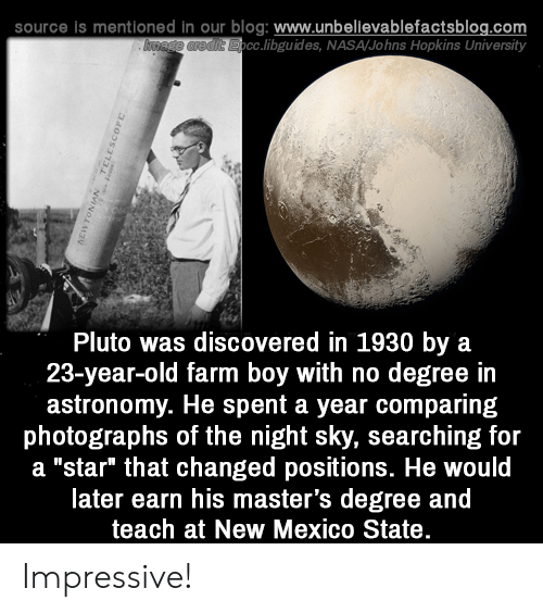"hopkins: source is mentioned in our blog: www.unbellevablefactsblog.com  cc.libguides, NASA/Johns Hopkins University  Pluto was discovered in 1930 by a  23-year-old farm boy with no degree in  astronomy. He spent a year comparing  photographs of the night sky, searching for  a ""star"" that changed positions. He would  later earn his master's degree and  teach at New Mexico State Impressive!"