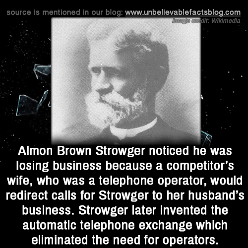 Wikimedia: source is mentioned in our blog: www.unbellevablefactsblog.com  dit: Wikimedia  Almon Brown Strowger noticed he was  losing business because a competitor's  wife, who was a telephone operator, would  redirect calls for Strowger to her husband's  business. Strowger later invented the  automatic telephone exchange which  eliminated the need for operators.