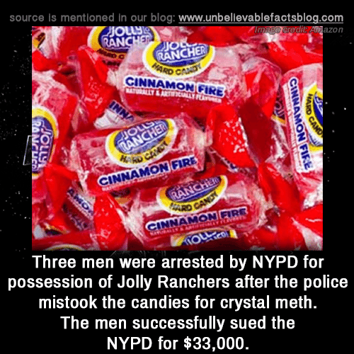 crystal meth: source is mentioned in our blog: www.unbellevablefactsblog.com  edit Anazon  AN  JIO  RANCHER  CINNAMON GIRE  0  NNAMON FIRE  INNAMON FIRE  Three men were arrested by NYPD for  possession of Jolly Ranchers after the police  mistook the candies for crystal meth  The men successfully sued the  NYPD for $33,000
