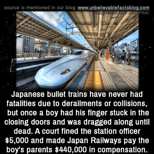 Memes, Parents, and Blog: source Is mentioned in our blog: www.unbellevablefactsblog.com  /Flickr  Japanese bullet trains have never had  fatalities due to derailments or collisions,  but once a boy had his finger stuck in the  closing doors and was dragged along until  dead. A court fined the station officer  $5,000 and made Japan Railways pay the  boy's parents $440,000 in compensation.