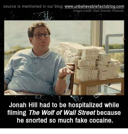 The Wolf of Wall Street: source Is mentioned in our blog: www.unbellevablefactsblog.com  Image credit: Red Granite Pictures  Jonah Hill had to be hospitalized while  filming The Wolf of Wall Street because  he snorted so much fake cocaine
