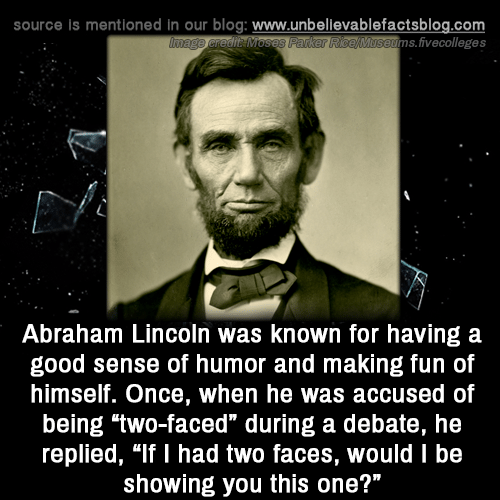 "ims: source is mentioned in our blog: www.unbellevablefactsblog.com  ims.fivecolleges  Abraham Lincoln was known for having a  good sense of humor and making fun of  himself. Once, when he was accused of  being two-faced"" during a debate, he  replied, ""If I had two faces, would I be  showing you this one?"