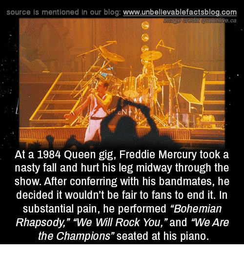 """Fall, Memes, and Nasty: source Is mentioned in our blog: www.unbellevablefactsblog.com  ive.ca  At a 1984 Queen gig, Freddie Mercury took a  nasty fall and hurt his leg midway through the  show. After conferring with his bandmates, he  decided it wouldn't be fair to fans to end it. In  substantial pain, he performed """"Bohemian  Rhapsody,"""" """"We will Rock You,""""and """"We Are  the Champions"""" seated at his piano."""