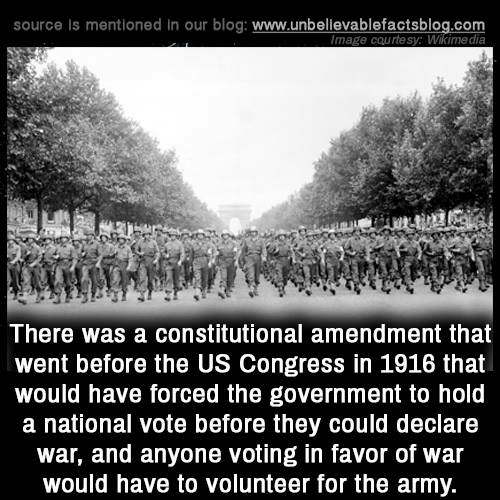 Wikimedia: source is mentioned in our blog: www.unbellevablefactsblog.com  mage courtesy: Wikimedia  There was a constitutional amendment that  went before the US Congress in 1916 that  would have forced the government to hold  a national vote before they could declare  war, and anyone voting in favor of war  would have to volunteer for the army.
