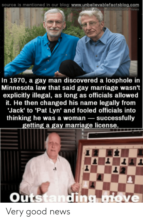 Minnesota: source is mentioned In  our blog: www.unbellevablefactsblog.com  mage redit Aela Jitnenez NBC News  In 1970, a gay man discovered a loophole in  Minnesota law that said gay marriage wasn't  explicitly illegal, as long as officials allowed  it. He then changed his name legally from  Jack' to 'Pat Lyn' and fooled officials into  thinking he was a woman successfully  getting a gay marriage license  Outstandig aiove Very good news
