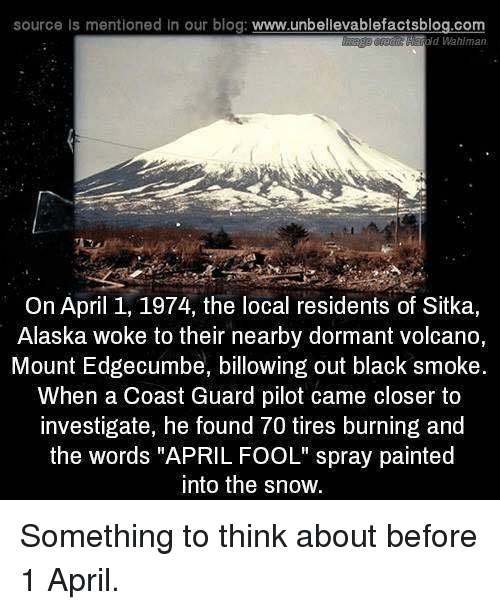 """Coast Guard: source Is mentioned in our blog: www.unbellevablefactsblog.com  old Wahlman  On April 1, 1974, the local residents of Sitka,  Alaska woke to their nearby dormant volcano,  Mount Edgecumbe, billowing out black smoke.  When a Coast Guard pilot came closer to  investigate, he found 70 tires burning and  the words """"APRIL FOOL"""" spray painted  into the snow. Something to think about before 1 April."""