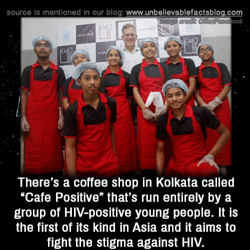 "Memes, Run, and Blog: source is mentioned in our blog: www.unbellevablefactsblog.com  ook  There's a coffee shop in Kolkata called  ""Cafe Positive"" that's run entirely by a  group of HIV-positive young people. It is  the first of its kind in Asia and it aims to  fight the stigma against HIV."