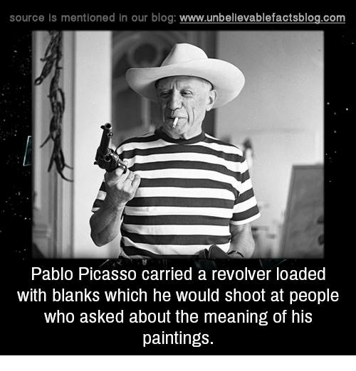 Pablo Picasso: source is mentioned in our blog: www.unbellevablefactsblog.com  Pablo Picasso carried a revolver loaded  with blanks which he would shoot at people  who asked about the meaning of his  paintings.