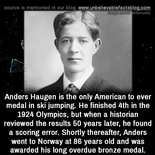 Memes, American, and Blog: source is mentioned in our blog: www.unbellevablefactsblog.com  Wikimedia  Anders Haugen is the only American to ever  medal in ski jumping. He finished 4th in the  1924 Olympics, but when a historian  reviewed the results 50 years later, he found  a scoring error. Shortly thereafter, Anders  went to Norway at 86 years old and was  awarded his long overdue bronze medal.