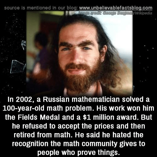 Retired: source Is mentioned in our blog: www.unbellevablefactsblog.com  Wikipedia  In 2002, a Russian mathematician solved a  100-year-old math problem. His work won him  the Fields Medal and a $1 million award. But  he refused to accept the prices and then  retired from math. He said he hated the  recognition the math community gives to  people who prove things.