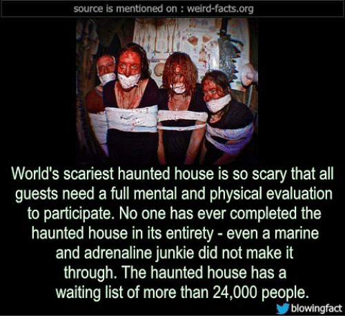 list ofs: source is mentioned on: weird-facts.org  World's scariest haunted house is so scary that all  guests need a full mental and physical evaluation  to participate. No one has ever completed the  haunted house in its entirety - even a marine  and adrenaline junkie did not make it  through. The haunted house has a  waiting list of more than 24,000 people.  blowingfact