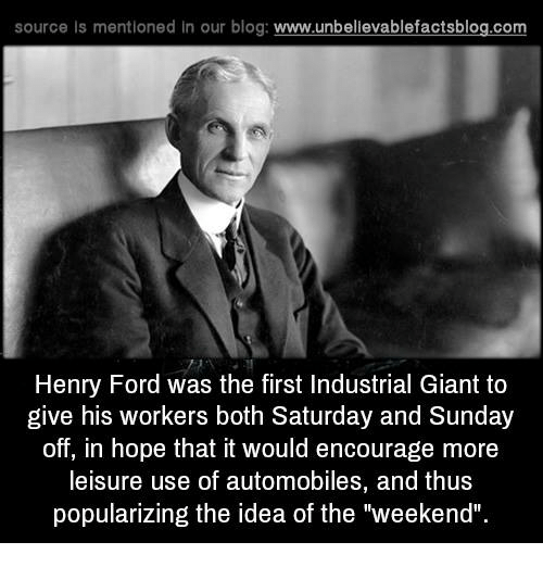 """saturday-and-sunday: source ls mentioned in our blog  www.unbelievablefactsblog.com  Henry Ford was the first Industrial Giant to  give his workers both Saturday and Sunday  off, in hope that it would encourage more  leisure use of automobiles, and thus  popularizing the idea of the """"weekend""""."""