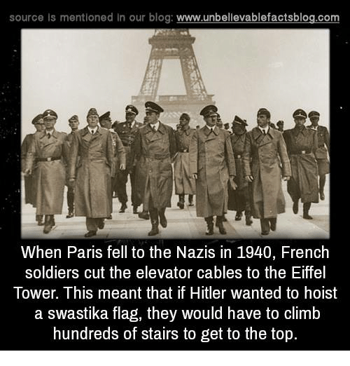 Eiffel Towered: source ls mentioned in our blog  www.unbelievablefactsblog.com  When Paris fell to the Nazis in 1940, French  soldiers cut the elevator cables to the Eiffel  Tower. This meant that if Hitler wanted to hoist  a swastika flag, they would have to climb  hundreds of stairs to get to the top.