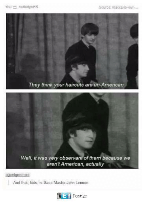 observant: Source: macca-s-our  They think your haircuts are un-American  Well, it was very observant of them because we  aren't American, actually  And that, kids, is Sass Master John Lennon  EPosti