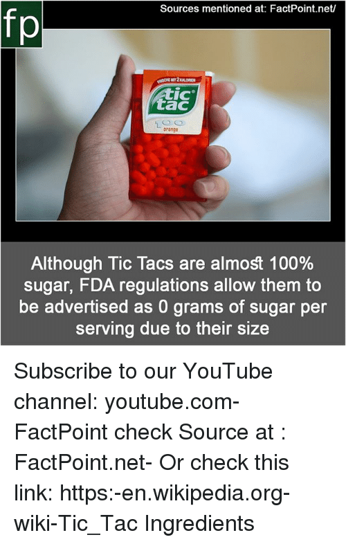 tacs: Sources mentioned at: FactPoint.net/  fp  CHE  MIT 2 KALORIEN  IC  tac  orange  Although Tic Tacs are almost 100%  sugar, FDA regulations allow them to  be advertised as 0 grams of sugar per  serving due to their size Subscribe to our YouTube channel: youtube.com-FactPoint check Source at : FactPoint.net- Or check this link: https:-en.wikipedia.org-wiki-Tic_Tac Ingredients