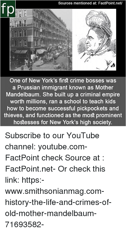 Prussian: Sources mentioned at: FactPoint.net/  fp  One of New York's first crime bosses was  a Prussian immigrant known as Mother  Mandelbaum. She built up a criminal empire  worth millions, ran a school to teach kids  how to become successful pickpockets and  thieves, and functioned as the most prominent  hostesses for New York's high society. Subscribe to our YouTube channel: youtube.com-FactPoint check Source at : FactPoint.net- Or check this link: https:-www.smithsonianmag.com-history-the-life-and-crimes-of-old-mother-mandelbaum-71693582-