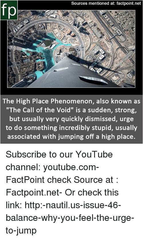 """Memes, youtube.com, and Http: Sources mentioned at: factpoint.net  fp  The High Place Phenomenon, also known as  """"The Call of the Void"""" is a sudden, strong,  but usually very quickly dismissed, urge  to do something incredibly stupid, usually  associated with jumping off a high place. Subscribe to our YouTube channel: youtube.com-FactPoint check Source at : Factpoint.net- Or check this link: http:-nautil.us-issue-46-balance-why-you-feel-the-urge-to-jump"""