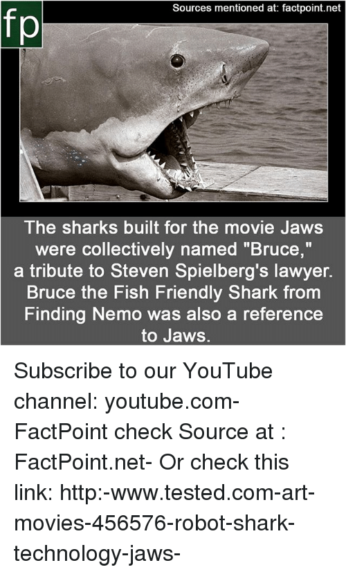 "Finding Nemo: Sources mentioned at: factpoint.net  fp  The sharks built for the movie Jaws  were collectively named ""Bruce,""  a tribute to Steven Spielberg's lawyer.  Bruce the Fish Friendly Shark from  Finding Nemo was also a reference  to Jaws. Subscribe to our YouTube channel: youtube.com-FactPoint check Source at : FactPoint.net- Or check this link: http:-www.tested.com-art-movies-456576-robot-shark-technology-jaws-"