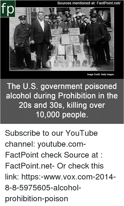 Memes, youtube.com, and Alcohol: Sources mentioned at: FactPoint.net  fp  The U.S. government poisoned  alcohol during Prohibition in the  20s and 30s, killing over  10,000 people Subscribe to our YouTube channel: youtube.com-FactPoint check Source at : FactPoint.net- Or check this link: https:-www.vox.com-2014-8-8-5975605-alcohol-prohibition-poison
