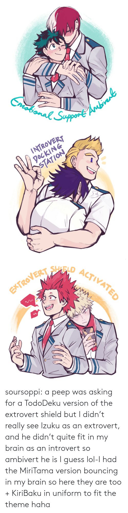 theme: soursoppi:  a peep was asking for a TodoDeku version of the extrovert shield but I didn't really see Izuku as an extrovert, and he didn't quite fit in my brain as an introvert so ambivert he is I guess lol-I had the MiriTama version bouncing in my brain so here they are too + KiriBaku in uniform to fit the theme haha