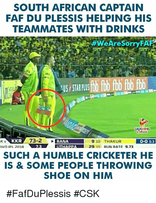 Plu: SOUTH AFRICAN CAPTAIN  FAF DU PLESSIS HELPING HIS  TEAMMATES WITH DRINKS  #WeAreSorryFAF  HL  US STAR PLU  HING  K V  KKR  0-003  SUCH A HUMBLE CRICKETER HE  IS & SOME PEOPLE THROWING  SHOE ON HIM #FafDuPlessis #CSK