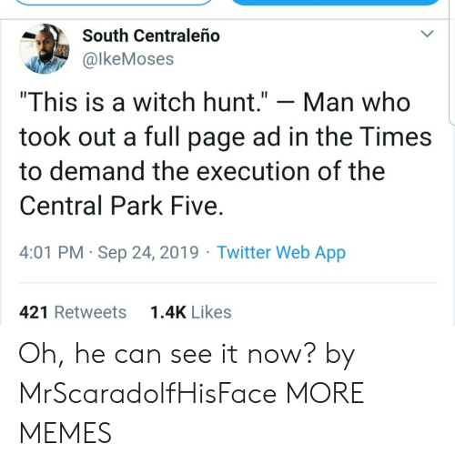 "the times: South Centraleño  @lkeMoses  ""This is a witch hunt.""  Man who  took out a full page ad in the Times  to demand the execution of the  Central Park Five  4:01 PM Sep 24, 2019 Twitter Web App  1.4K Likes  421 Retweets Oh, he can see it now? by MrScaradolfHisFace MORE MEMES"