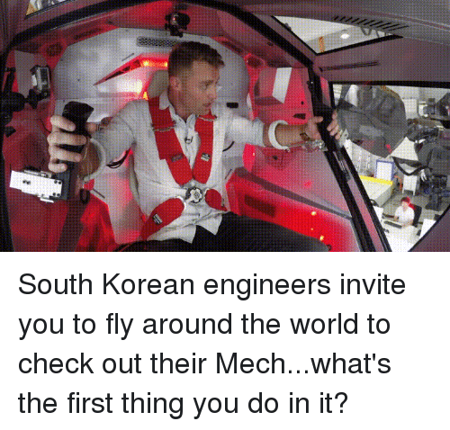 Funny, World, and Korean: South Korean engineers invite you to fly around the world to check out their Mech...what's the first thing you do in it?