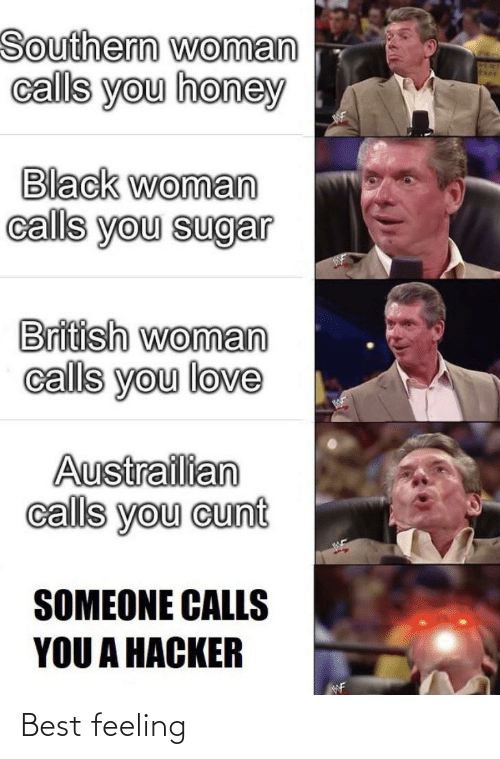 Love, Best, and Black: Southern woman  calls you honey  Black woman  calls you sugar  British woman  calls you love  Austrailian  calls you cunt  SOMEONE CALLS  YOU A HACKER Best feeling