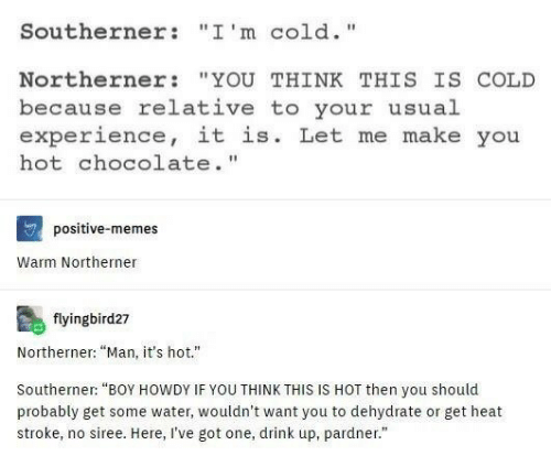 """Memes, Chocolate, and Heat: Southerner : """" I ' m c 1d. """"  Northerner """"YOU THINK THIS IS COLD  because relative to your usual  experience, it is. Let me make you  hot chocolate.""""  positive-memes  Warm Northerner  flyingbird27  Northerner: """"Man, it's hot.""""  Southerner: """"BOY HOWDY IF YOU THINK THIS IS HOT then you should  probably get some water, wouldn't want you to dehydrate or get heat  stroke, no siree. Here, I've got one, drink up, pardner."""""""