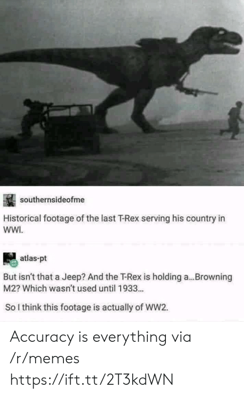 Jeep: southernsideofme  Historical footage of the last T-Rex serving his country in  wWI.  atlas-pt  But isn't that a Jeep? And the T-Rex is holding a...Browning  M2? Which wasn't used until 1933...  So l think this footage is actually of WW2. Accuracy is everything via /r/memes https://ift.tt/2T3kdWN
