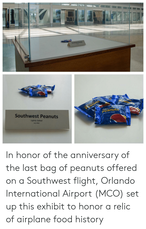In Honor Of: Southwest Peanuts  Light ed  eanuts  tec  anuts  J for you ey  Southwest Peanuts  Just forysu, Enjoy  tyalte  Peanuts  Lightly Salted  ust for you. Enjoy.  July 2018 In honor of the anniversary of the last bag of peanuts offered on a Southwest flight, Orlando International Airport (MCO) set up this exhibit to honor a relic of airplane food history