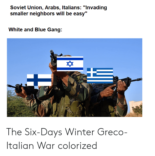 "Winter, Gang, and Blue: Soviet Union, Arabs, ltalians: ""lnvading  smaller neighbors will be easy""  White and Blue Gang:  ^X The Six-Days Winter Greco-Italian War colorized"