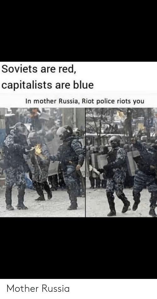 Police, Riot, and Blue: Soviets are red,  capitalists are blue  In mother Russia, Riot police riots you Mother Russia