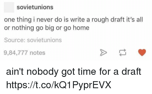 Aint Nobody Got: sovietunions  one thing i never do is write a rough draft it's all  or nothing go big or go homee  Source: sovietunions  9,84,777 notes ain't nobody got time for a draft https://t.co/kQ1PyprEVX