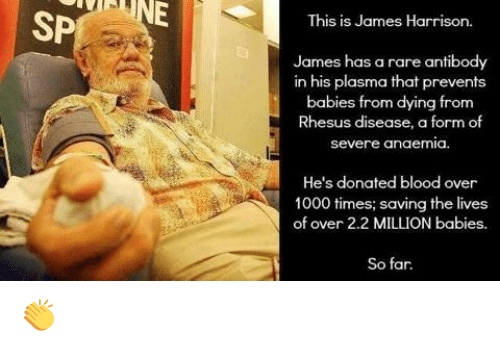 Million Babies: SP  This is James Harrison  James has a rare antibody  in his plasma that prevents  babies from dying from  Rhesus disease, a form of  Severe anaemia.  He's donated blood over  1000 times; saving the lives  of over 2.2 MILLION babies.  So far. 👏