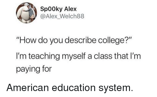 """College, American, and Teaching: Sp00ky Alex  @Alex_Welch88  """"How do you describe college?""""  I'm teaching myself a class that I'm  paying for American education system."""