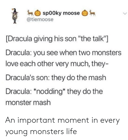 "Life, Love, and Monster: sp00ky moose  @tiemoose  [Dracula giving his son ""the talk""  Dracula: you see when two monsters  love each other very much, they-  Dracula's son: they do the mash  Dracula: *nodding* they do the  monster mash An important moment in every young monsters life"
