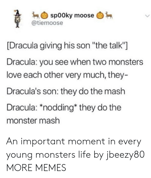 "Dank, Life, and Love: sp00ky moose  @tiemoose  [Dracula giving his son ""the talk""  Dracula: you see when two monsters  love each other very much, they-  Dracula's son: they do the mash  Dracula: *nodding* they do the  monster mash An important moment in every young monsters life by jbeezy80 MORE MEMES"