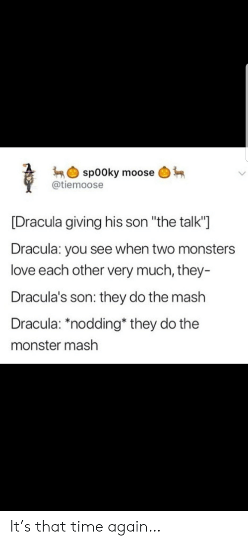 "Love, Monster, and Dracula: sp00ky moose  @tiemoose  [Dracula giving his son ""the talk'""  Dracula: you see when two monsters  love each other very much, they-  Dracula's son: they do the mash  Dracula: ""nodding* they do the  monster mash It's that time again…"