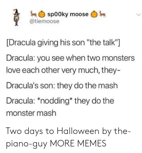 "Days To: sp00ky moose  @tiemoose  Dracula giving his son ""the talk'""]  Dracula: you see when two monsters  love each other very much, they-  Dracula's son: they do the mash  Dracula: *nodding* they do the  monster mash Two days to Halloween by the-piano-guy MORE MEMES"