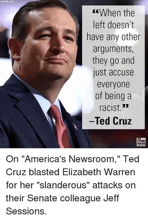 "Elizabeth Warren, Memes, and Ted Cruz: Spa USA wa AP  CEWhen the  left doesn't  have any other  arguments,  they go and  lust accuse  everyone  of being a  33  racist  Ted Cruz On ""America's Newsroom,"" Ted Cruz blasted Elizabeth Warren for her ""slanderous"" attacks on their Senate colleague Jeff Sessions."