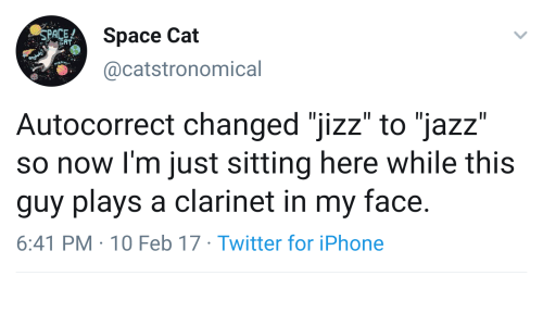 """10 Feb: Space Cat  SPACE  FAT  @catstronomical  Autocorrect changed """"jizz"""" to """"jazz""""  so now I'm just sitting here while this  guy plays a clarinet in my face.  6:41 PM 10 Feb 17 Twitter for iPhone"""