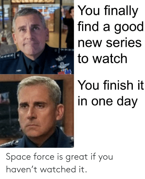 great: Space force is great if you haven't watched it.