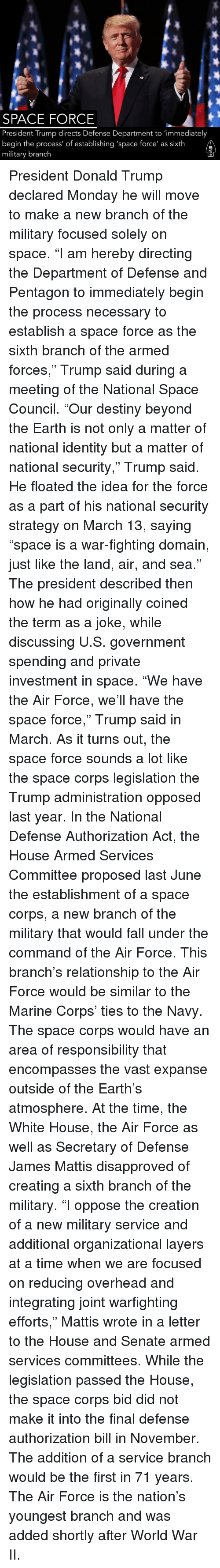 "Mattis: SPACE FORCE  President Trump directs Defense Department to 'immediately  begin the process' of establishing 'space force' as sixth  military branch President Donald Trump declared Monday he will move to make a new branch of the military focused solely on space. ""I am hereby directing the Department of Defense and Pentagon to immediately begin the process necessary to establish a space force as the sixth branch of the armed forces,"" Trump said during a meeting of the National Space Council. ""Our destiny beyond the Earth is not only a matter of national identity but a matter of national security,"" Trump said. He floated the idea for the force as a part of his national security strategy on March 13, saying ""space is a war-fighting domain, just like the land, air, and sea."" The president described then how he had originally coined the term as a joke, while discussing U.S. government spending and private investment in space. ""We have the Air Force, we'll have the space force,"" Trump said in March. As it turns out, the space force sounds a lot like the space corps legislation the Trump administration opposed last year. In the National Defense Authorization Act, the House Armed Services Committee proposed last June the establishment of a space corps, a new branch of the military that would fall under the command of the Air Force. This branch's relationship to the Air Force would be similar to the Marine Corps' ties to the Navy. The space corps would have an area of responsibility that encompasses the vast expanse outside of the Earth's atmosphere. At the time, the White House, the Air Force as well as Secretary of Defense James Mattis disapproved of creating a sixth branch of the military. ""I oppose the creation of a new military service and additional organizational layers at a time when we are focused on reducing overhead and integrating joint warfighting efforts,"" Mattis wrote in a letter to the House and Senate armed services committees. While the legislation passed the House, the space corps bid did not make it into the final defense authorization bill in November. The addition of a service branch would be the first in 71 years. The Air Force is the nation's youngest branch and was added shortly after World War II."