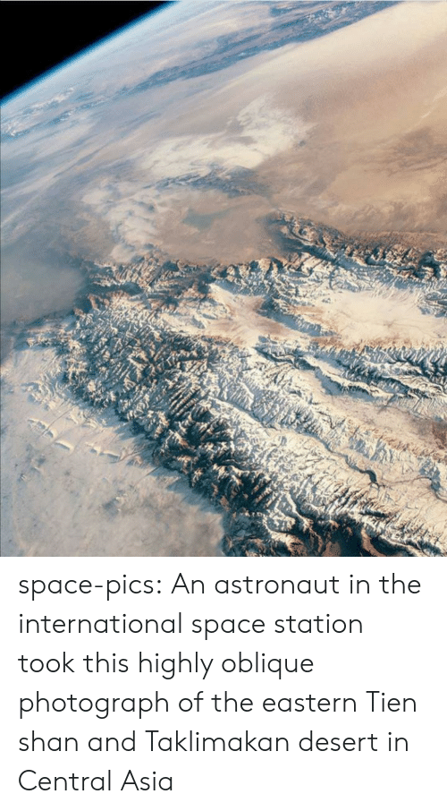 the international: space-pics:  An astronaut in the international space station took this highly oblique photograph of the eastern Tien shan and Taklimakan desert in Central Asia