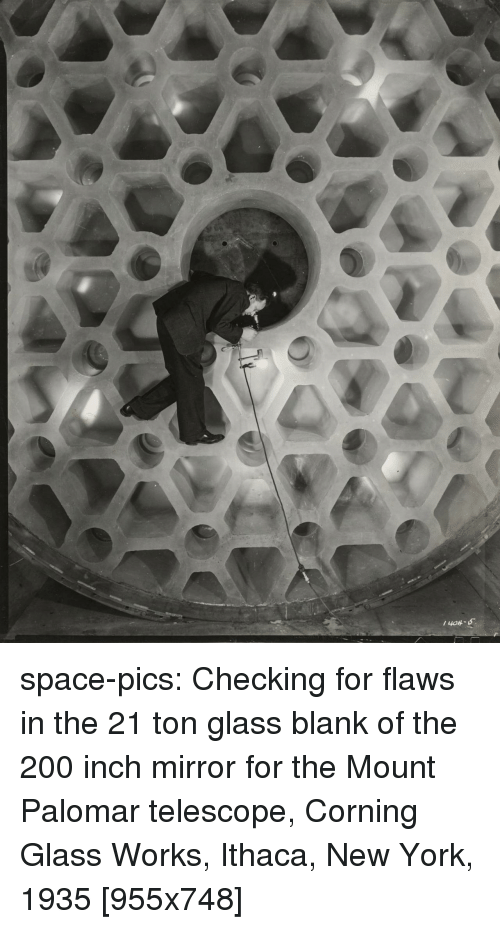 Bailey Jay, New York, and Tumblr: space-pics:  Checking for flaws in the 21 ton glass blank of the 200 inch mirror for the Mount Palomar telescope, Corning Glass Works, Ithaca, New York, 1935 [955x748]