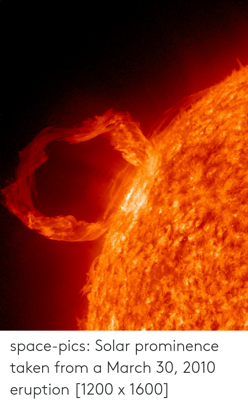 pics: space-pics:  Solar prominence taken from a March 30, 2010 eruption [1200 x 1600]